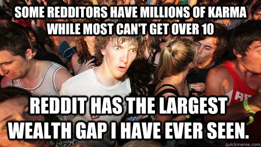 Some redditors have millions of karma while most can't get over 10 Reddit has the largest wealth gap I have ever seen. - Some redditors have millions of karma while most can't get over 10 Reddit has the largest wealth gap I have ever seen.  Sudden Clarity Clarence