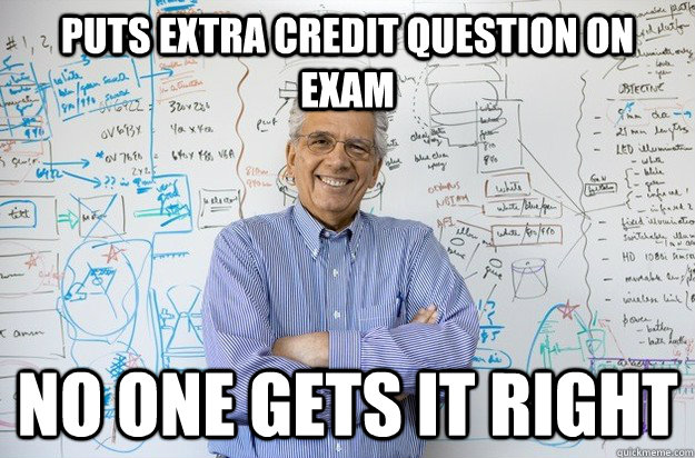 Puts extra credit question on exam no one gets it right - Puts extra credit question on exam no one gets it right  Engineering Professor