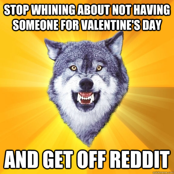 Stop whining about not having someone for valentine's day And get off reddit - Stop whining about not having someone for valentine's day And get off reddit  Courage Wolf