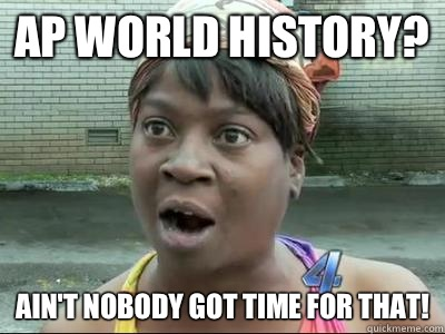 dec9dcba5fa3b317c93b52542a83dc7f8e13f78f964eaa3dcfa61b333b6316a4 ap world history? ain't nobody got time for that! sweet brown