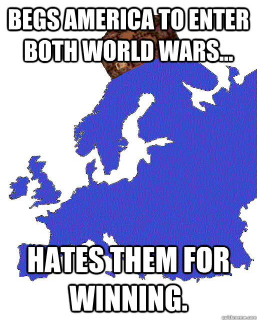 Begs America to enter both World Wars... hates them for winning.