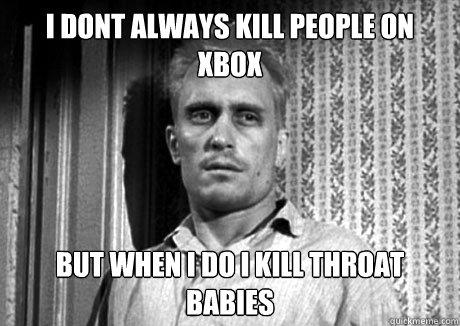 I Dont Always Kill People On Xbox But when I do I Kill Throat Babies
