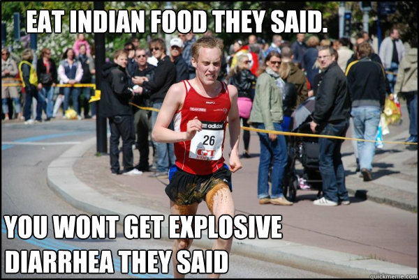 Eat Indian food they said. You wont get explosive  diarrhea they said