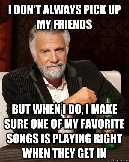 I don't always pick up my friends but when i do, i make sure one of my favorite songs is playing right when they get in - I don't always pick up my friends but when i do, i make sure one of my favorite songs is playing right when they get in  The Most Interesting Man In The World