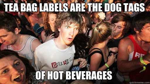 Tea bag labels are the dog tags of hot beverages - Tea bag labels are the dog tags of hot beverages  Sudden Clarity Clarence