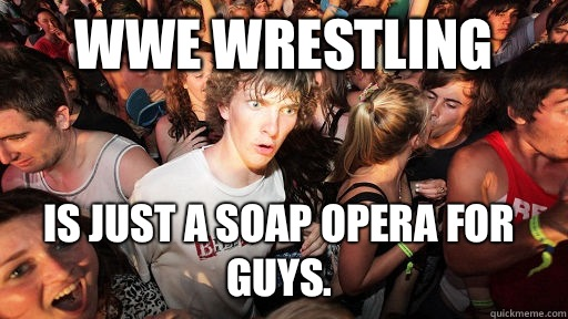 WWE wrestling  Is just a soap opera for guys. - WWE wrestling  Is just a soap opera for guys.  Sudden Clarity Clarence