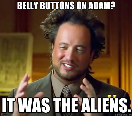 Belly Buttons on adam? It was the aliens. - Belly Buttons on adam? It was the aliens.  Ancient Aliens