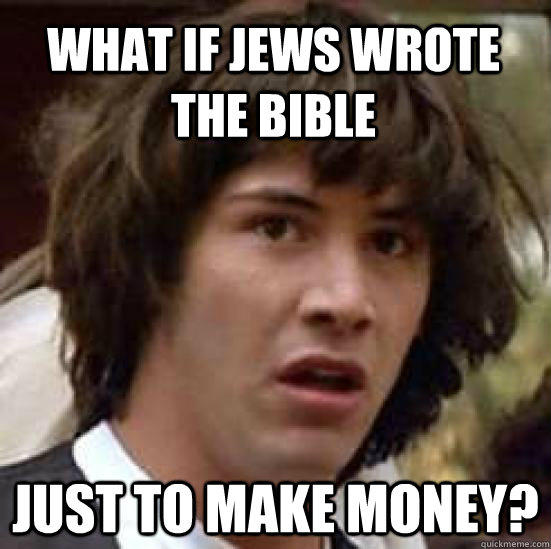 what if jews wrote the bible just to make money? - what if jews wrote the bible just to make money?  conspiracy keanu