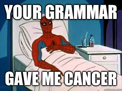 your grammar gave me cancer  gave me cancer