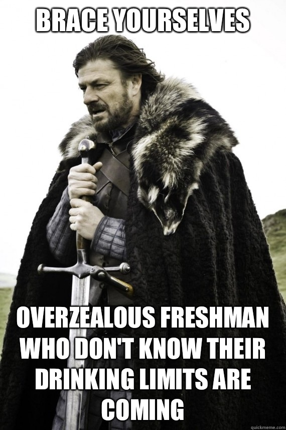 Brace yourselves Overzealous freshman who don't know their drinking limits are coming - Brace yourselves Overzealous freshman who don't know their drinking limits are coming  Brace yourself