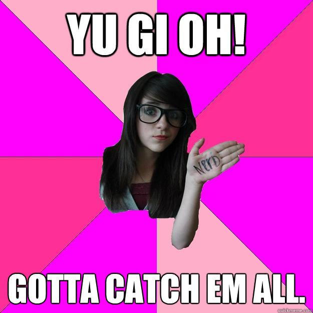 YU GI OH! Gotta catch em all.  Idiot Nerd Girl