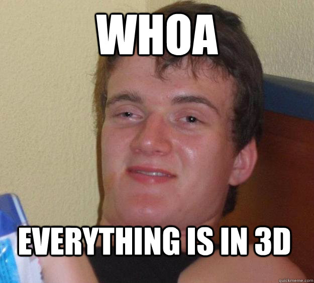 WHOA everything is in 3D - WHOA everything is in 3D  10 Guy