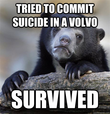 Tried to commit suicide in a volvo survived - Tried to commit suicide in a volvo survived  Confession Bear