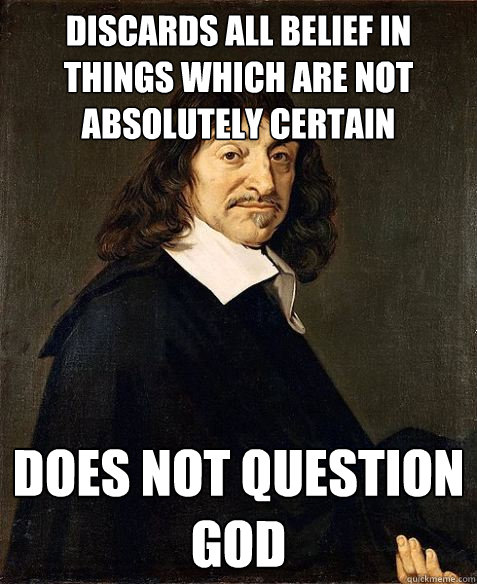 discards all belief in things which are not absolutely certain does not question god
