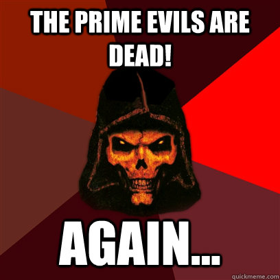 THE prime evils are dead! again...