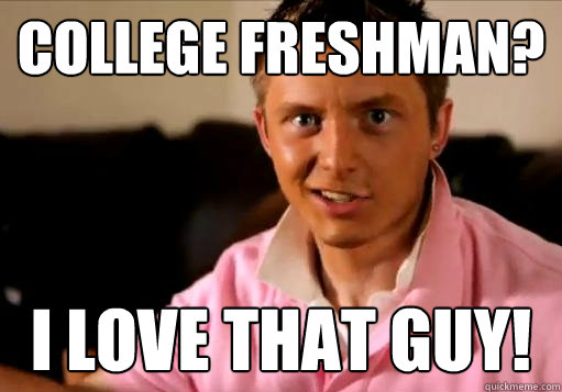 College Freshman? I LOVE that guy!