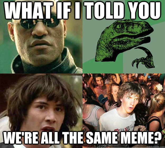 What if I told you We're all the same meme? - What if I told you We're all the same meme?  Misc