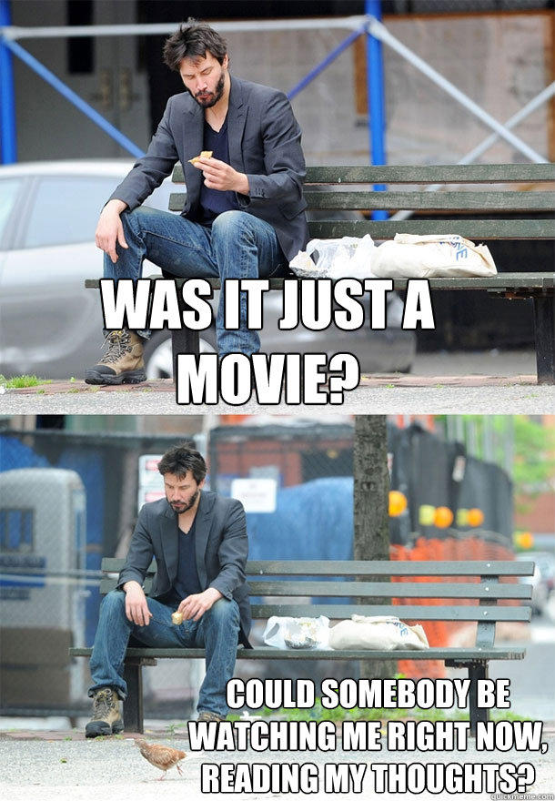 was it just a movie? could somebody be watching me right now, reading my thoughts?  Sad Keanu