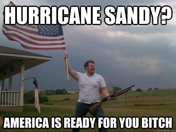 Hurricane Sandy? America is ready for you bitch  Overly Patriotic American