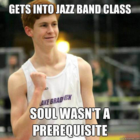 Gets into jazz band class soul wasn't a prerequisite - Gets into jazz band class soul wasn't a prerequisite  Success Ginger