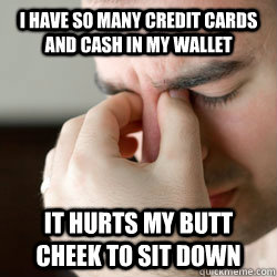 I have so many credit cards and cash in my wallet it hurts my butt cheek to sit down