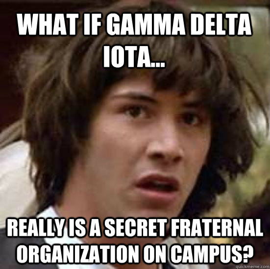 What if Gamma Delta Iota... really is a secret fraternal organization on campus? - What if Gamma Delta Iota... really is a secret fraternal organization on campus?  conspiracy keanu