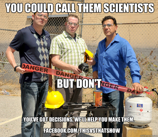 You could call them scientists But don't facebook.com/thisvsthatshow You've got decisions, we'll help you make them. - You could call them scientists But don't facebook.com/thisvsthatshow You've got decisions, we'll help you make them.  Who are the hosts of This vs That