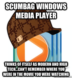 Scumbag Windows Media Player Thinks of itself as modern and high tech...can't remember where you were in the movie you were watching - Scumbag Windows Media Player Thinks of itself as modern and high tech...can't remember where you were in the movie you were watching  Scumbag Windows Media Player