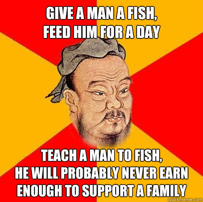 Give a man a fish, feed him for a day teach a man to fish, he will probably never earn enough to support a family - Give a man a fish, feed him for a day teach a man to fish, he will probably never earn enough to support a family  Confucius says