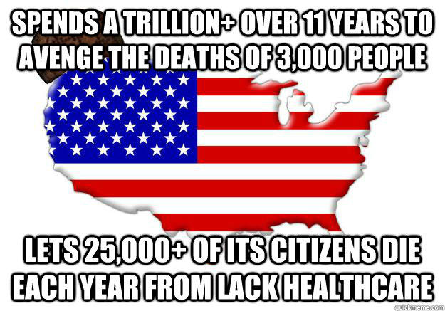 SPENDS A TRILLION+ OVER 11 YEARS TO AVENGE THE DEATHS OF 3,000 PEOPLE LETS 25,000+ OF ITS CITIZENS DIE EACH YEAR FROM LACK HEALTHCARE - SPENDS A TRILLION+ OVER 11 YEARS TO AVENGE THE DEATHS OF 3,000 PEOPLE LETS 25,000+ OF ITS CITIZENS DIE EACH YEAR FROM LACK HEALTHCARE  Scumbag america