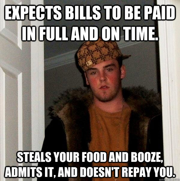 expects bills to be paid in full and on time. steals your food and booze, admits it, and doesn't repay you. - expects bills to be paid in full and on time. steals your food and booze, admits it, and doesn't repay you.  Scumbag Steve