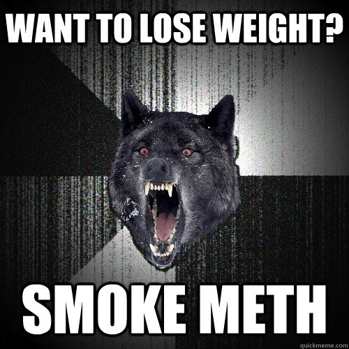 Want to lose weight? Smoke meth - Want to lose weight? Smoke meth  Insanity Wolf