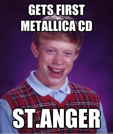 Gets first Metallica cd st.anger - Gets first Metallica cd st.anger  Bad Luck Brian