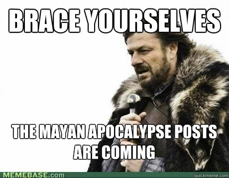 BRACE YOURSELVES The Mayan apocalypse posts are coming  - BRACE YOURSELVES The Mayan apocalypse posts are coming   Misc