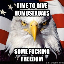 time to give homosexuals some fucking freedom - time to give homosexuals some fucking freedom  American Pride Eagle