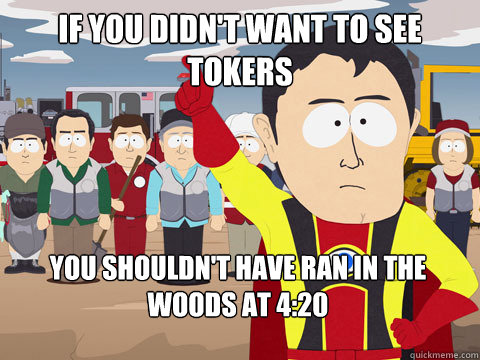 If you didn't want to see tokers You shouldn't have ran in the woods at 4:20 - If you didn't want to see tokers You shouldn't have ran in the woods at 4:20  Captain Hindsight