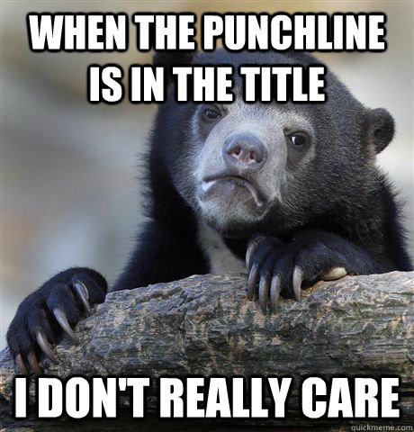 When the punchline is in the title I don't really care - When the punchline is in the title I don't really care  Confession Bear