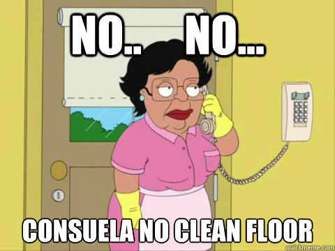 No..     No... Consuela no clean floor