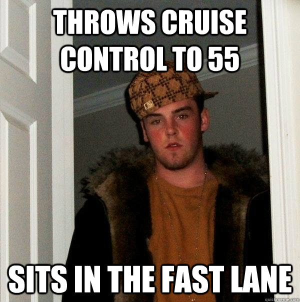 Throws cruise control to 55 sits in the fast lane - Throws cruise control to 55 sits in the fast lane  Scumbag Steve
