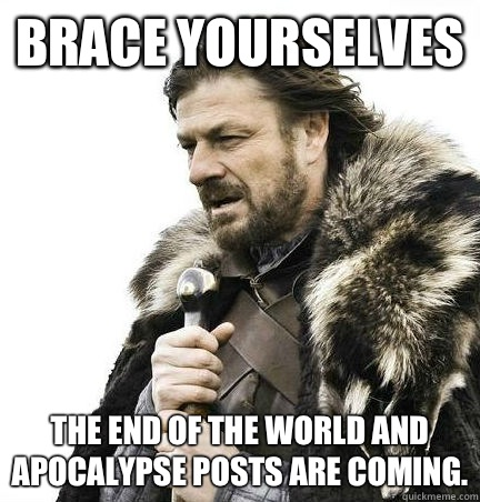 Brace Yourselves The end of the world and apocalypse posts are coming. - Brace Yourselves The end of the world and apocalypse posts are coming.  Brace Yourself Alex Ware
