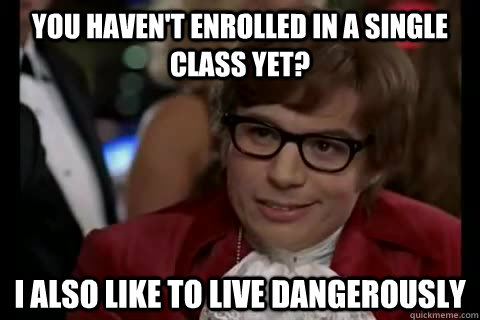 You haven't enrolled in a single class yet? I also like to live Dangerously - You haven't enrolled in a single class yet? I also like to live Dangerously  Dangerously - Austin Powers