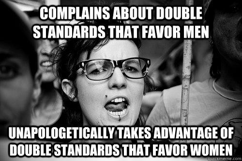 complains about double standards that favor men unapologetically takes advantage of double standards that favor women  Hypocrite Feminist