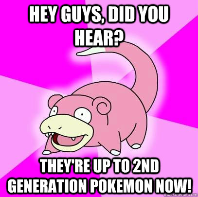 Hey guys, did you hear? They're up to 2nd generation pokemon now! - Hey guys, did you hear? They're up to 2nd generation pokemon now!  Slowpoke