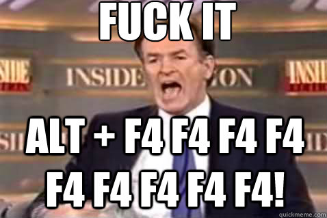 fuck it Alt + F4 F4 F4 F4 F4 F4 F4 F4 F4! - fuck it Alt + F4 F4 F4 F4 F4 F4 F4 F4 F4!  Fuck It Bill OReilly
