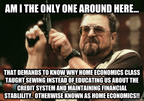 Am I the only one around here... that demands to know why Home Economics class taught sewing instead of educating us about the credit system and maintaining financial stablility.  Otherwise known as Home Economics!! - Am I the only one around here... that demands to know why Home Economics class taught sewing instead of educating us about the credit system and maintaining financial stablility.  Otherwise known as Home Economics!!  Am I