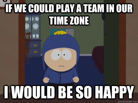 If we could play a team in our time zone i would be so happy  - If we could play a team in our time zone i would be so happy   southpark craig