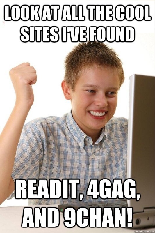 Look at all the cool sites i've found readit, 4gag, and 9chan! - Look at all the cool sites i've found readit, 4gag, and 9chan!  1st Day Internet Kid