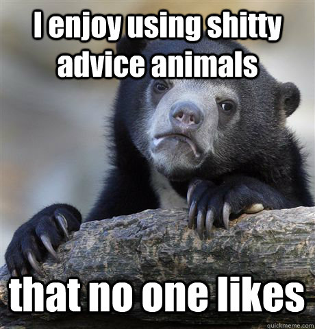I enjoy using shitty advice animals that no one likes - I enjoy using shitty advice animals that no one likes  Confession Bear