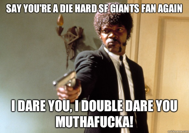 Say Youre A Die Hard Sf Giants Fan Again I Dare You I Double Dare