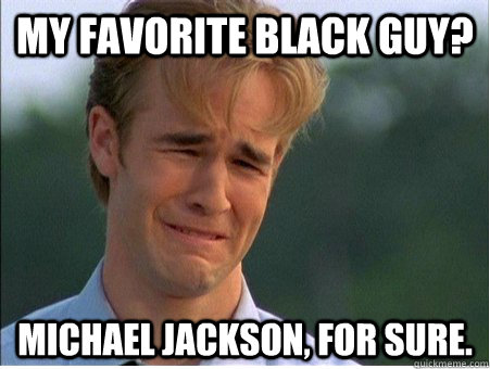 My favorite black guy? Michael Jackson, for sure. - My favorite black guy? Michael Jackson, for sure.  1990s Problems